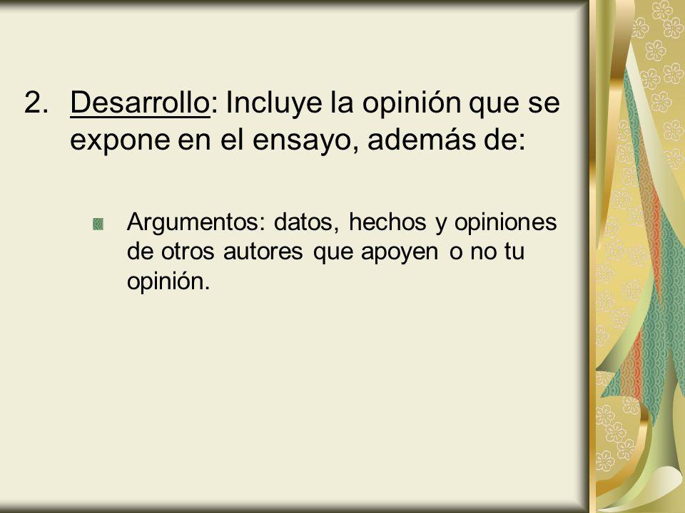 2.Desarrollo: Incluye la opinión que se expone en el ensayo, además de: Argumentos: datos, hechos y opiniones de otros autores que apoyen o no tu opin