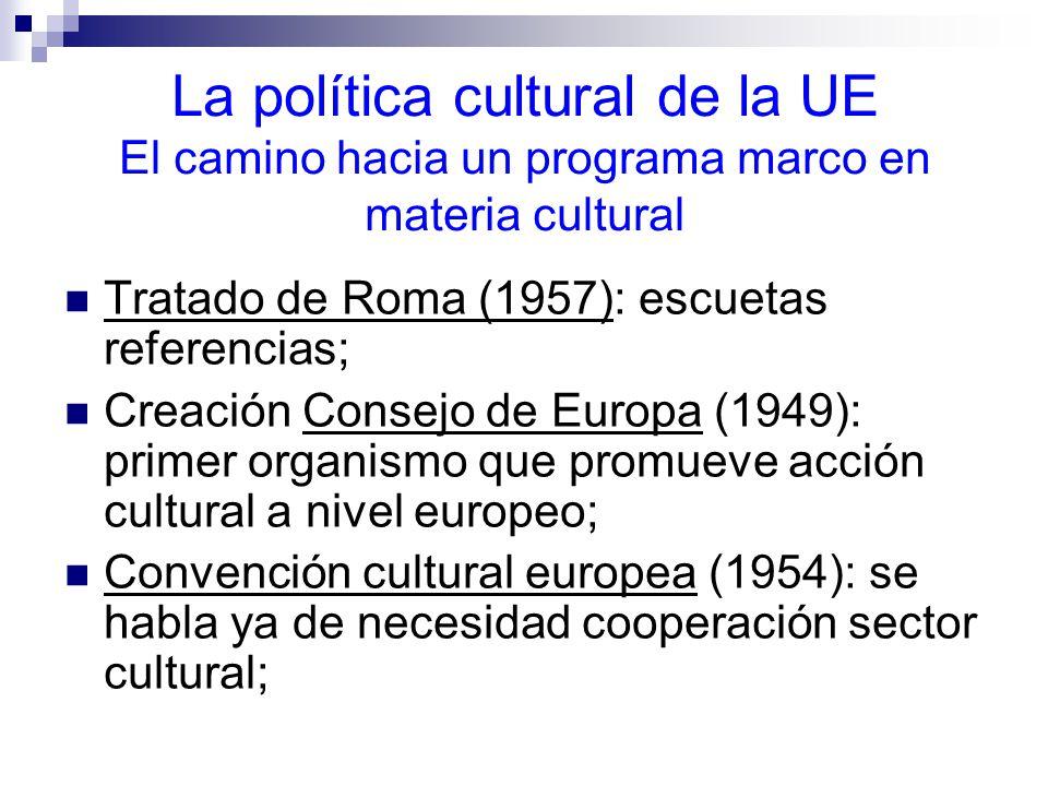 La política cultural de la UE El camino hacia un programa marco en materia cultural Tratado de Roma (1957): escuetas referencias; Creación Consejo de Europa (1949): primer organismo que promueve acción cultural a nivel europeo; Convención cultural europea (1954): se habla ya de necesidad cooperación sector cultural;