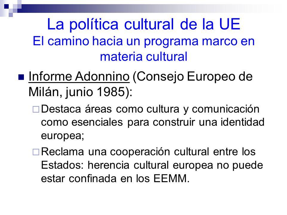 La política cultural de la UE El camino hacia un programa marco en materia cultural Informe Adonnino (Consejo Europeo de Milán, junio 1985): Destaca áreas como cultura y comunicación como esenciales para construir una identidad europea; Reclama una cooperación cultural entre los Estados: herencia cultural europea no puede estar confinada en los EEMM.