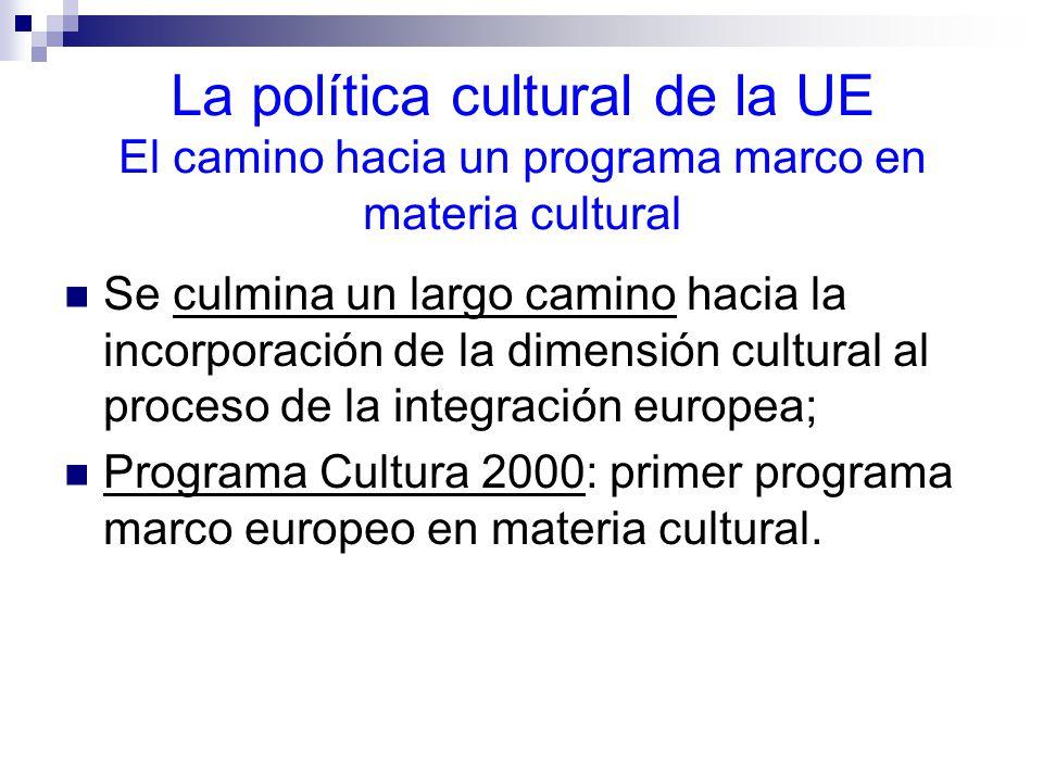 La política cultural de la UE El camino hacia un programa marco en materia cultural Se culmina un largo camino hacia la incorporación de la dimensión cultural al proceso de la integración europea; Programa Cultura 2000: primer programa marco europeo en materia cultural.