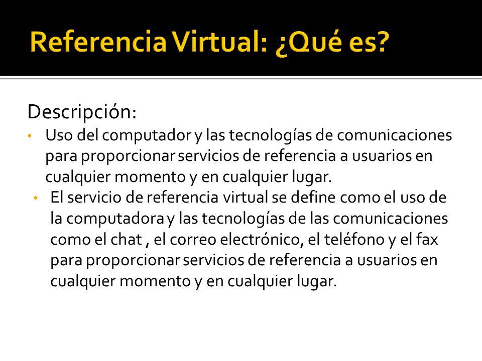 Descripción: Uso del computador y las tecnologías de comunicaciones para proporcionar servicios de referencia a usuarios en cualquier momento y en cua