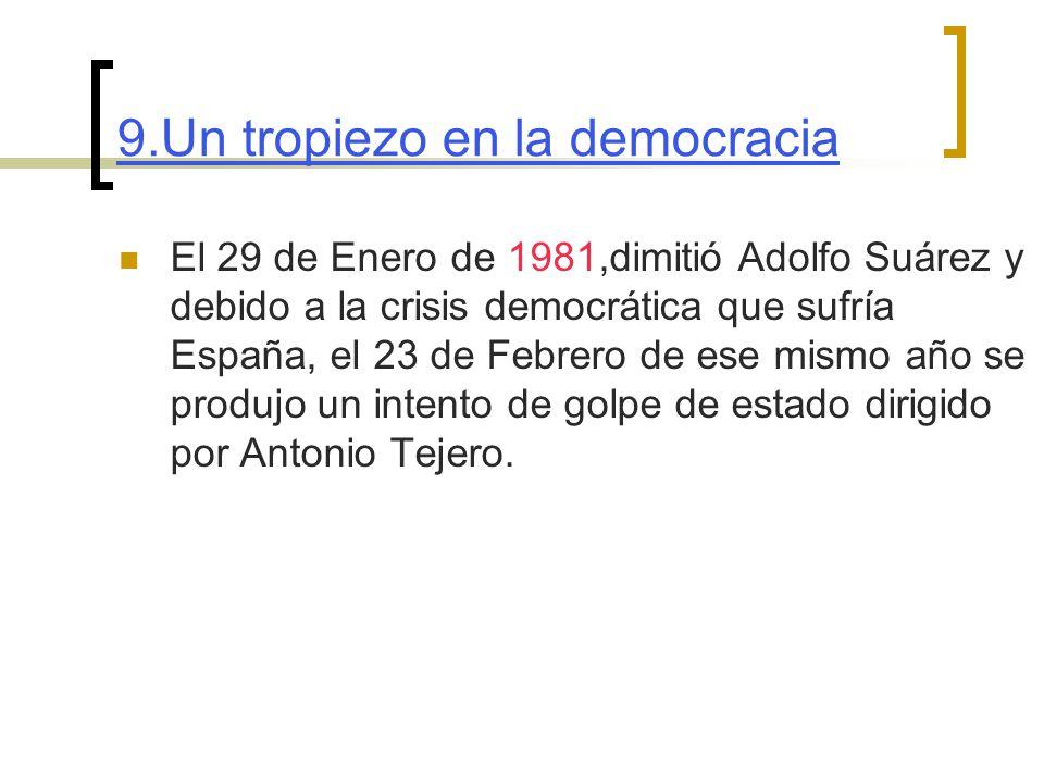 9.Un tropiezo en la democracia El 29 de Enero de 1981,dimitió Adolfo Suárez y debido a la crisis democrática que sufría España, el 23 de Febrero de ese mismo año se produjo un intento de golpe de estado dirigido por Antonio Tejero.
