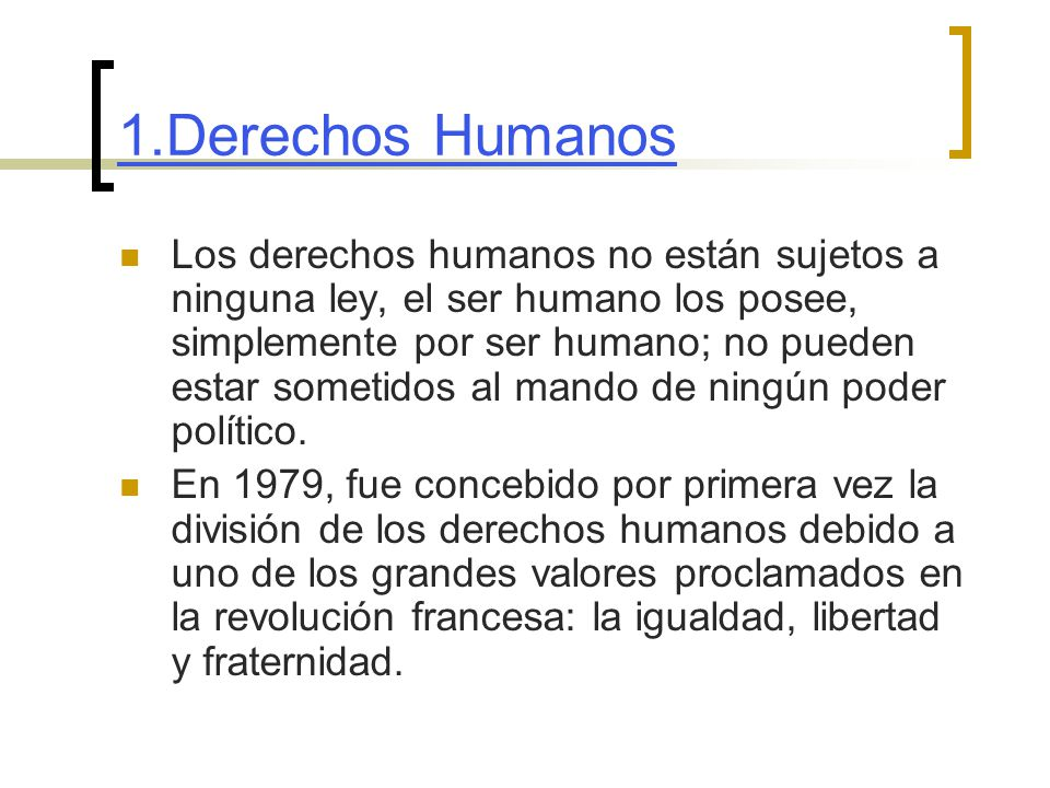 1.Derechos Humanos Los derechos humanos no están sujetos a ninguna ley, el ser humano los posee, simplemente por ser humano; no pueden estar sometidos al mando de ningún poder político.