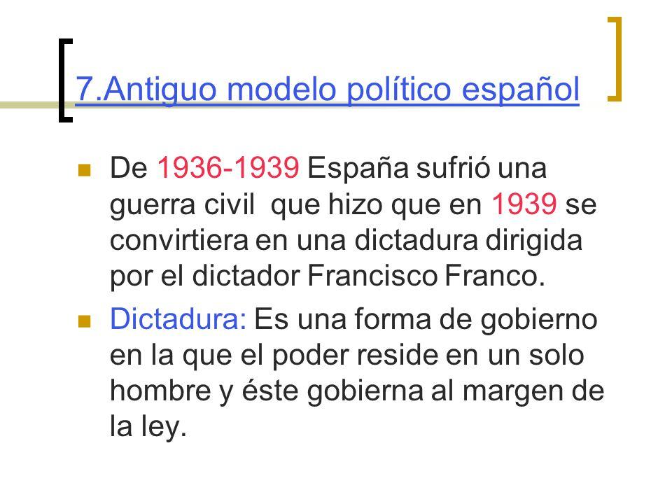 7.Antiguo modelo político español De 1936-1939 España sufrió una guerra civil que hizo que en 1939 se convirtiera en una dictadura dirigida por el dictador Francisco Franco.