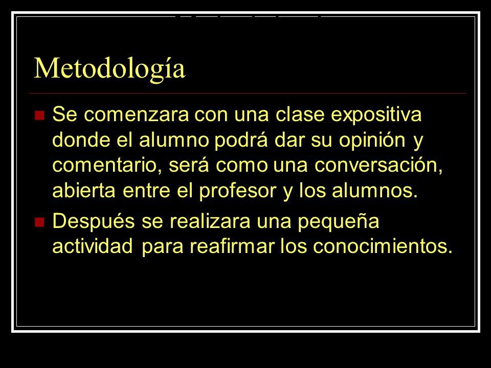 Metodología Se comenzara con una clase expositiva donde el alumno podrá dar su opinión y comentario, será como una conversación, abierta entre el profesor y los alumnos.