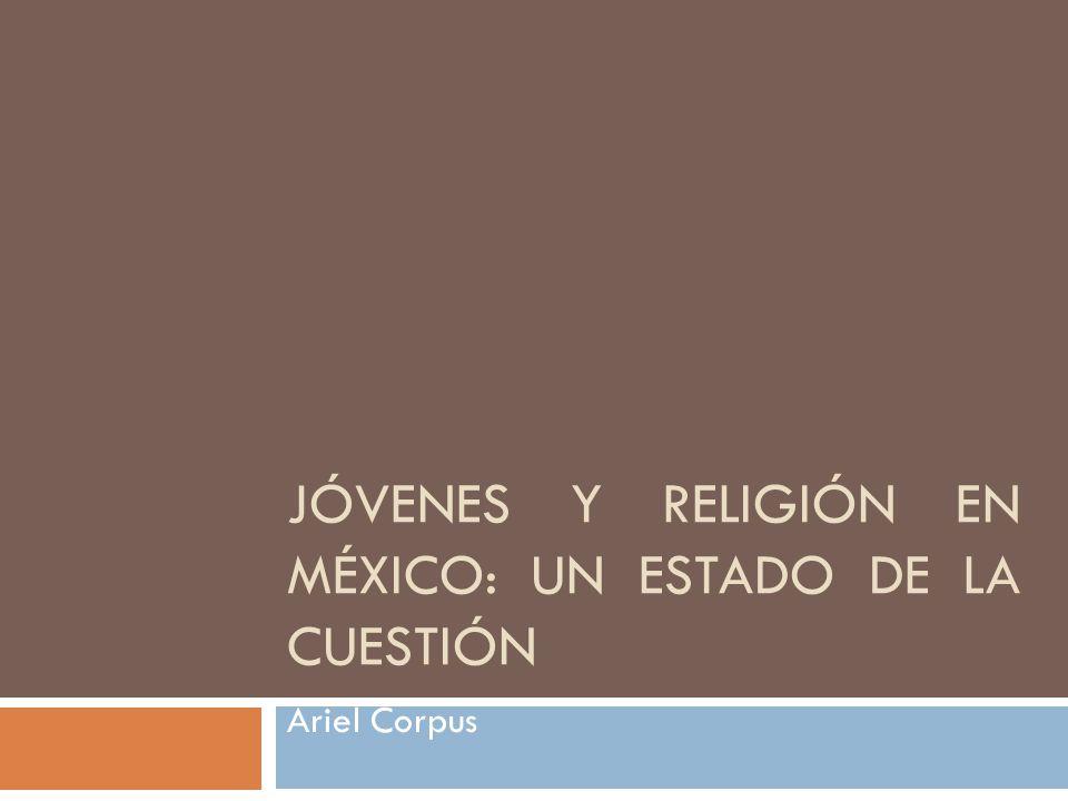 JÓVENES Y RELIGIÓN EN MÉXICO: UN ESTADO DE LA CUESTIÓN Ariel Corpus