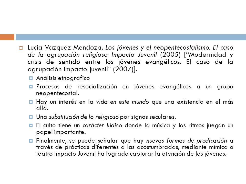 Lucía Vazquez Mendoza, Los jóvenes y el neopentecostalismo. El caso de la agrupación religiosa Impacto Juvenil (2005) [Modernidad y crisis de sentido