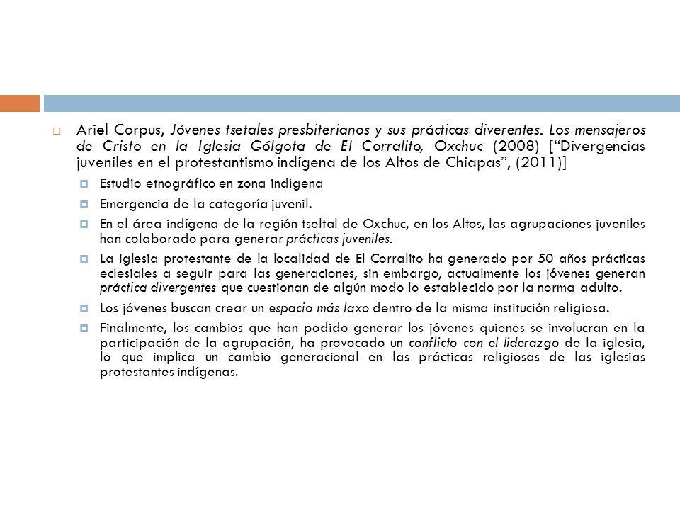 Ariel Corpus, Jóvenes tsetales presbiterianos y sus prácticas diverentes. Los mensajeros de Cristo en la Iglesia Gólgota de El Corralito, Oxchuc (2008