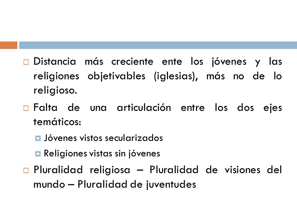 Distancia más creciente ente los jóvenes y las religiones objetivables (iglesias), más no de lo religioso. Falta de una articulación entre los dos eje