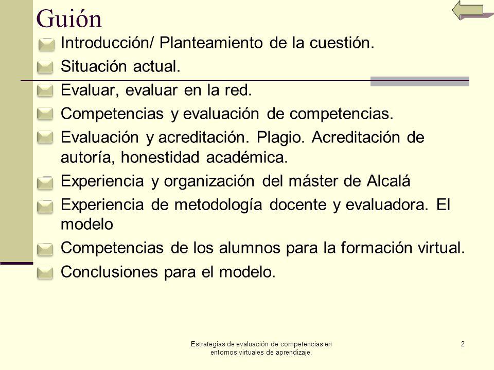 Estrategias de evaluación de competencias en entornos virtuales de aprendizaje.13 Qué es y qué no es La evaluación no es solo los instrumentos mediante los que se recogen los datos evaluables la calificación que merecen dichos aprendizajes Necesitamos otros muchos factores particularmente para la evaluación de competencias: Los criterios de evaluación que nos indican la bondad de la evaluación, el acto de emisión de juicios de valor, los objetivos y referentes de evaluación, la conformación de decisiones educativas de mejora conceptual y procedimental comprensibles y justas para profesores y para alumnos, entre otros
