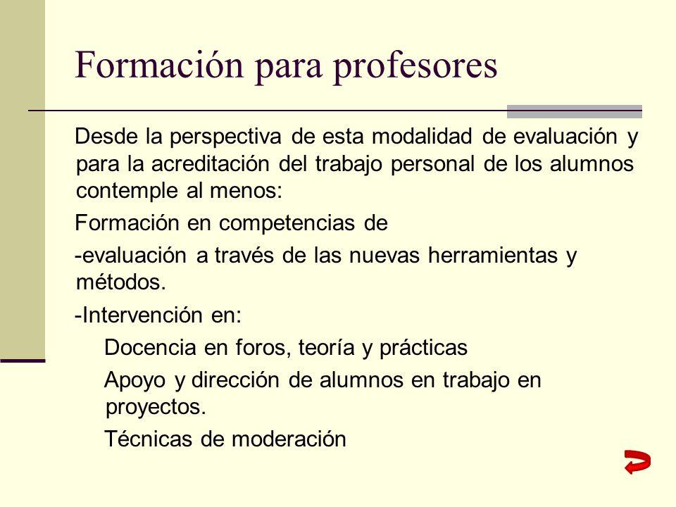 Formación para profesores Desde la perspectiva de esta modalidad de evaluación y para la acreditación del trabajo personal de los alumnos contemple al menos: Formación en competencias de -evaluación a través de las nuevas herramientas y métodos.