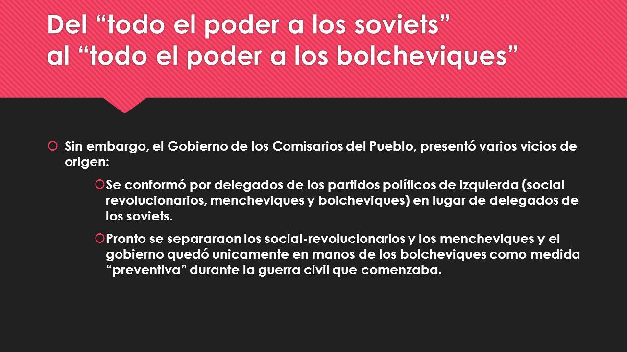 Del todo el poder a los soviets al todo el poder a los bolcheviques Sin embargo, el Gobierno de los Comisarios del Pueblo, presentó varios vicios de o