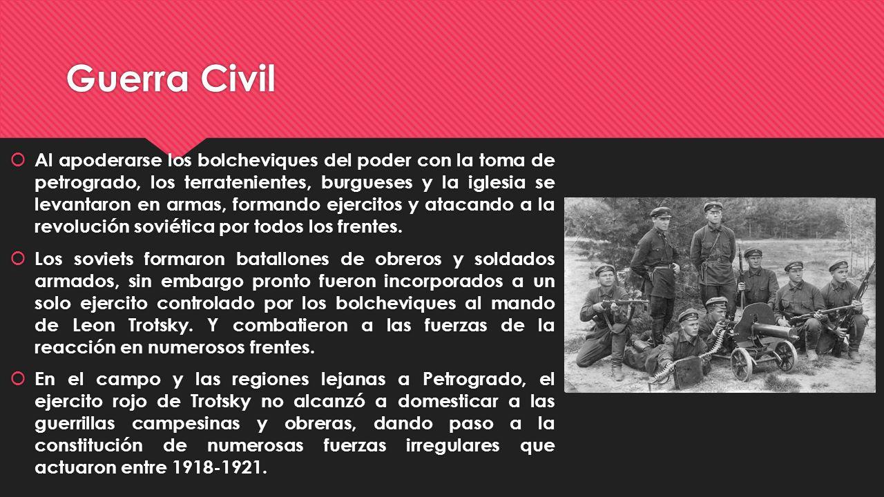 Guerra Civil Al apoderarse los bolcheviques del poder con la toma de petrogrado, los terratenientes, burgueses y la iglesia se levantaron en armas, fo