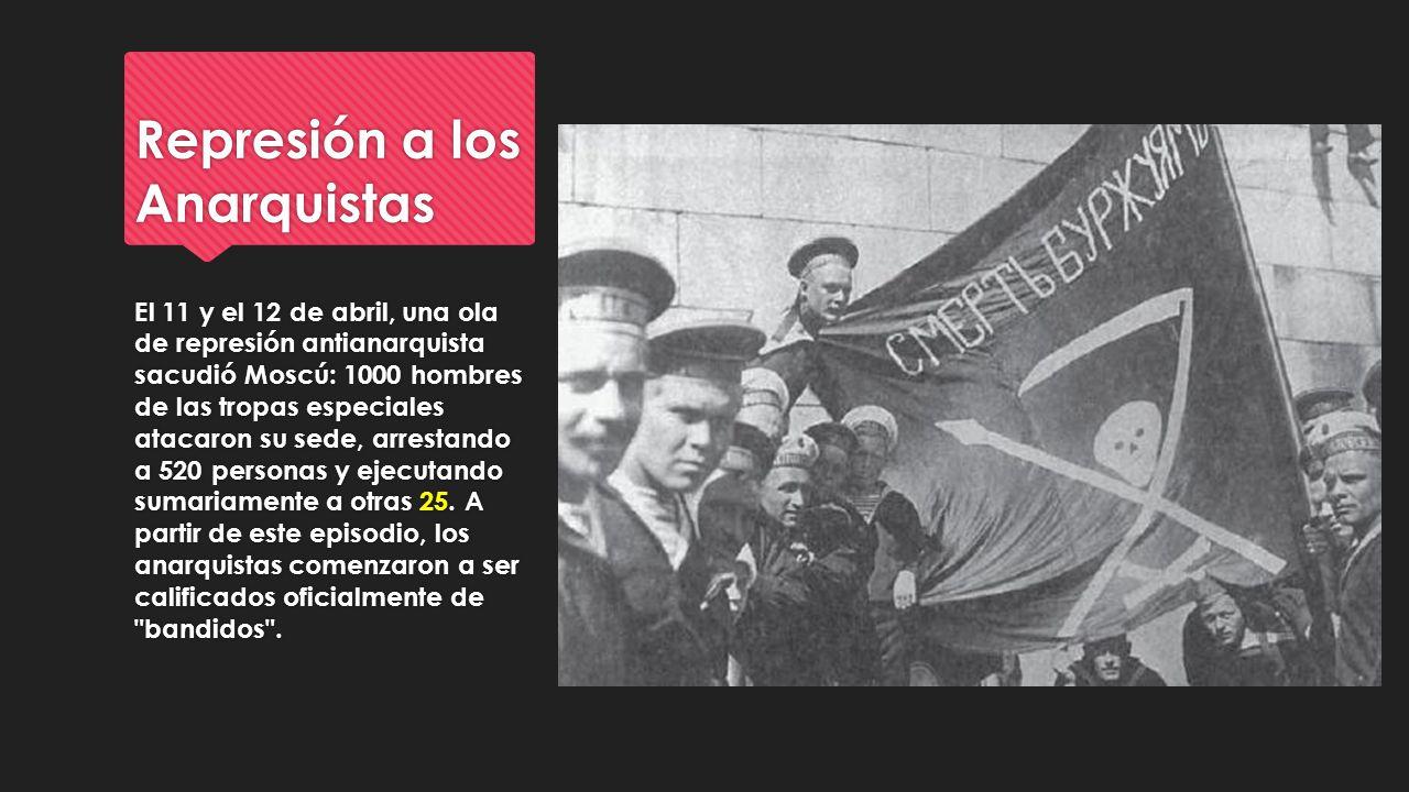 Represión a los Anarquistas El 11 y el 12 de abril, una ola de represión antianarquista sacudió Moscú: 1000 hombres de las tropas especiales atacaron