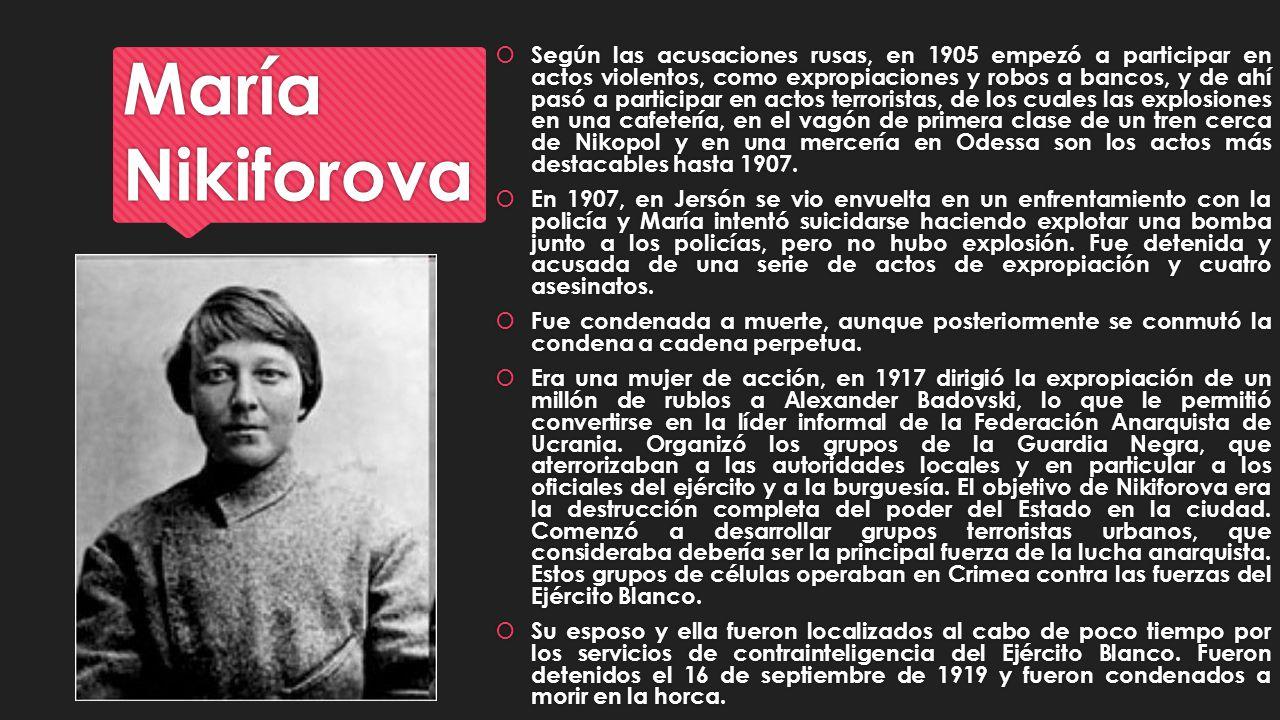 María Nikiforova Según las acusaciones rusas, en 1905 empezó a participar en actos violentos, como expropiaciones y robos a bancos, y de ahí pasó a pa