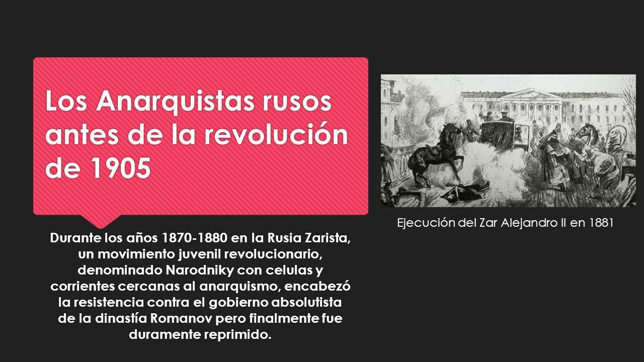 Los Anarquistas rusos antes de la revolución de 1905 Durante los años 1870-1880 en la Rusia Zarista, un movimiento juvenil revolucionario, denominado