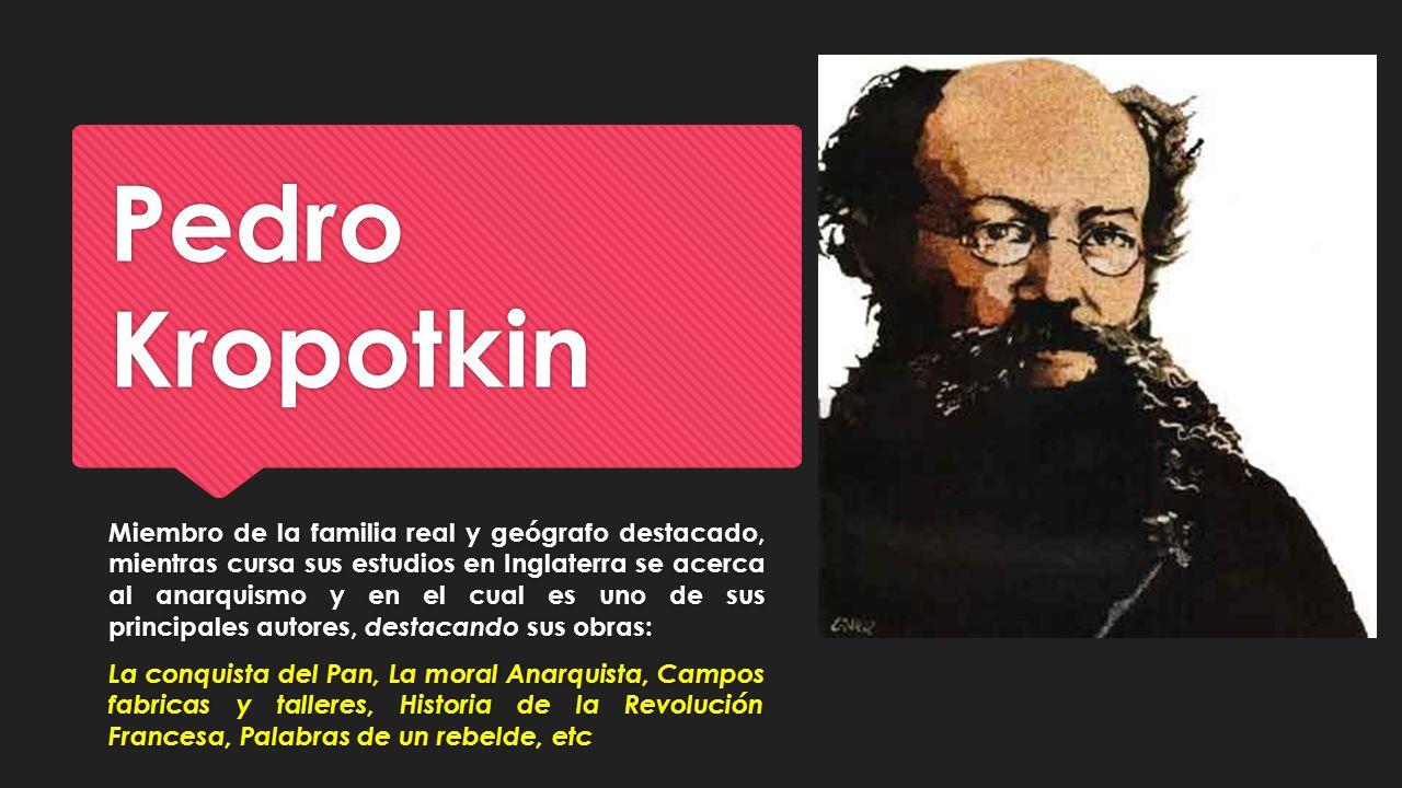 Pedro Kropotkin Miembro de la familia real y geógrafo destacado, mientras cursa sus estudios en Inglaterra se acerca al anarquismo y en el cual es uno