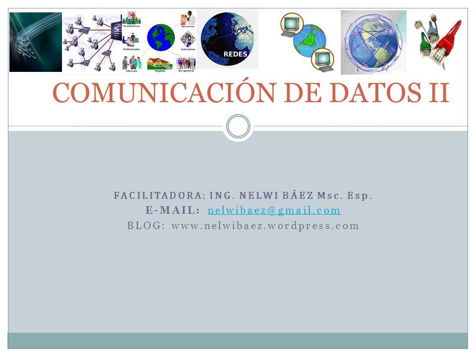 FACILITADORA: ING. NELWI BÁEZ Msc. Esp. E-MAIL: nelwibaez@gmail.comnelwibaez@gmail.com BLOG: www.nelwibaez.wordpress.com COMUNICACIÓN DE DATOS II