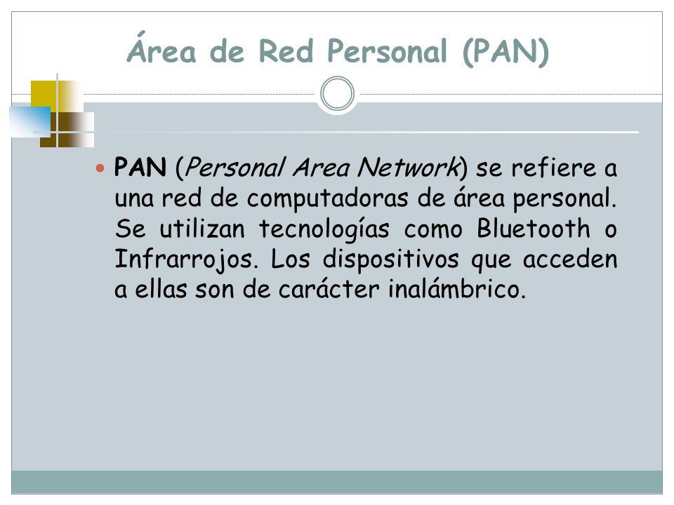 Área de Red Personal (PAN) PAN (Personal Area Network) se refiere a una red de computadoras de área personal. Se utilizan tecnologías como Bluetooth o