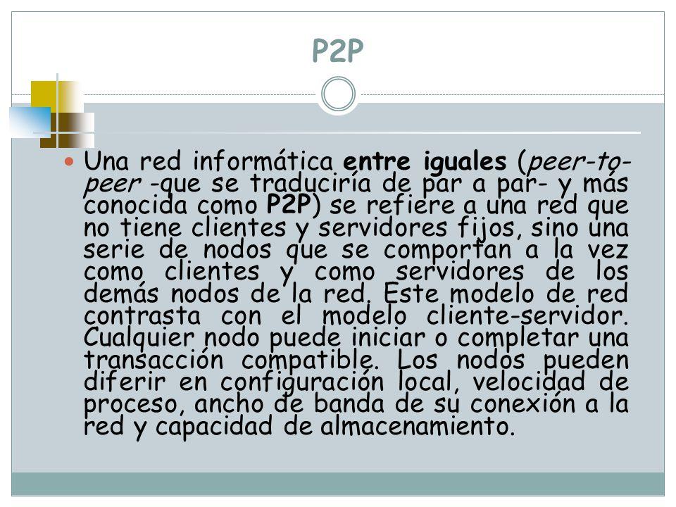 P2P Una red informática entre iguales (peer-to- peer -que se traduciría de par a par- y más conocida como P2P) se refiere a una red que no tiene clien