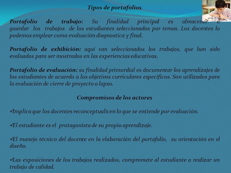 Tipos de portafolios Portafolio de trabajo: Su finalidad principal es almacenar o guardar los trabajos de los estudiantes seleccionados por temas. Los