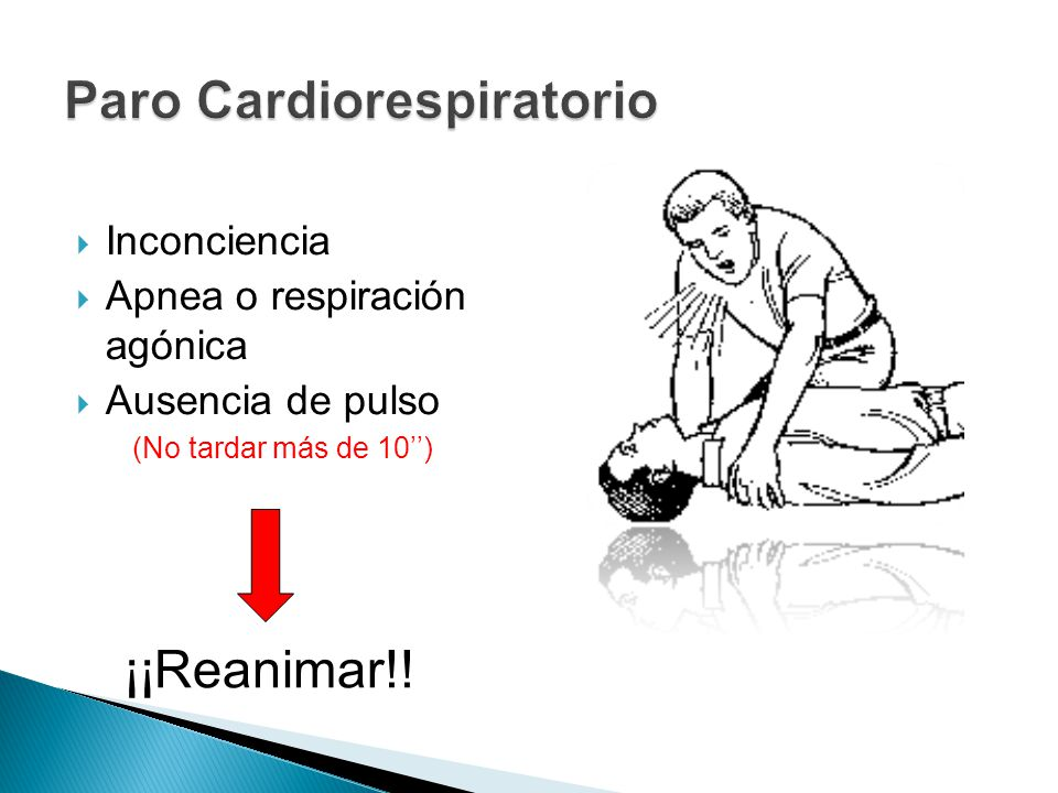 Inconciencia Apnea o respiración agónica Ausencia de pulso (No tardar más de 10) ¡¡Reanimar!!