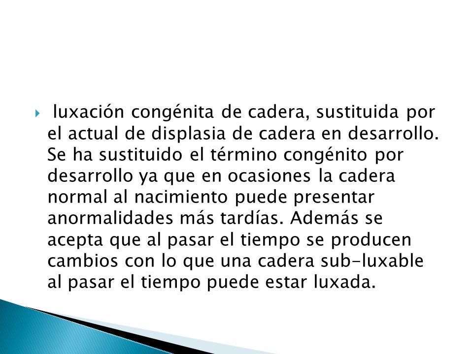 luxación congénita de cadera, sustituida por el actual de displasia de cadera en desarrollo.