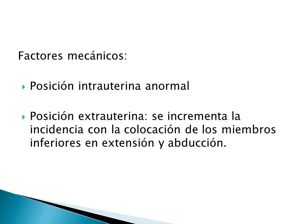 Factores mecánicos: Posición intrauterina anormal Posición extrauterina: se incrementa la incidencia con la colocación de los miembros inferiores en extensión y abducción.