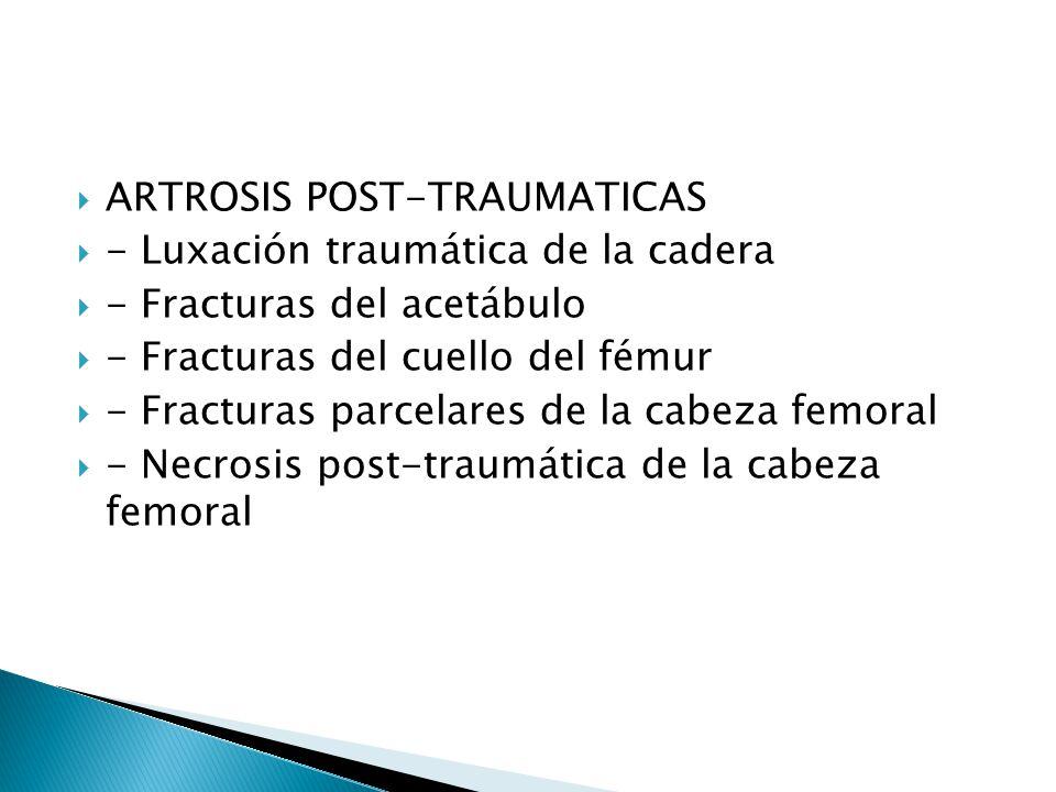 ARTROSIS POST-TRAUMATICAS - Luxación traumática de la cadera - Fracturas del acetábulo - Fracturas del cuello del fémur - Fracturas parcelares de la cabeza femoral - Necrosis post-traumática de la cabeza femoral
