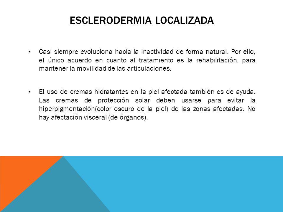 ESCLERODERMIA LOCALIZADA Casi siempre evoluciona hacía la inactividad de forma natural. Por ello, el único acuerdo en cuanto al tratamiento es la reha