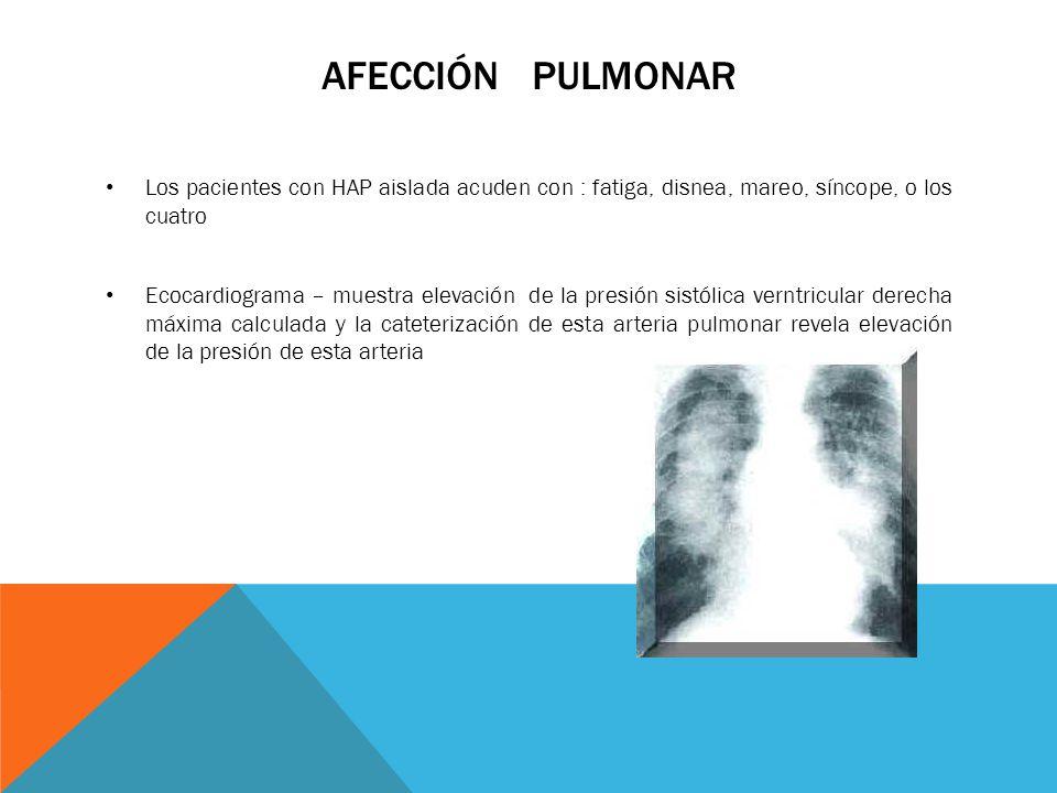 AFECCIÓN PULMONAR Los pacientes con HAP aislada acuden con : fatiga, disnea, mareo, síncope, o los cuatro Ecocardiograma – muestra elevación de la pre
