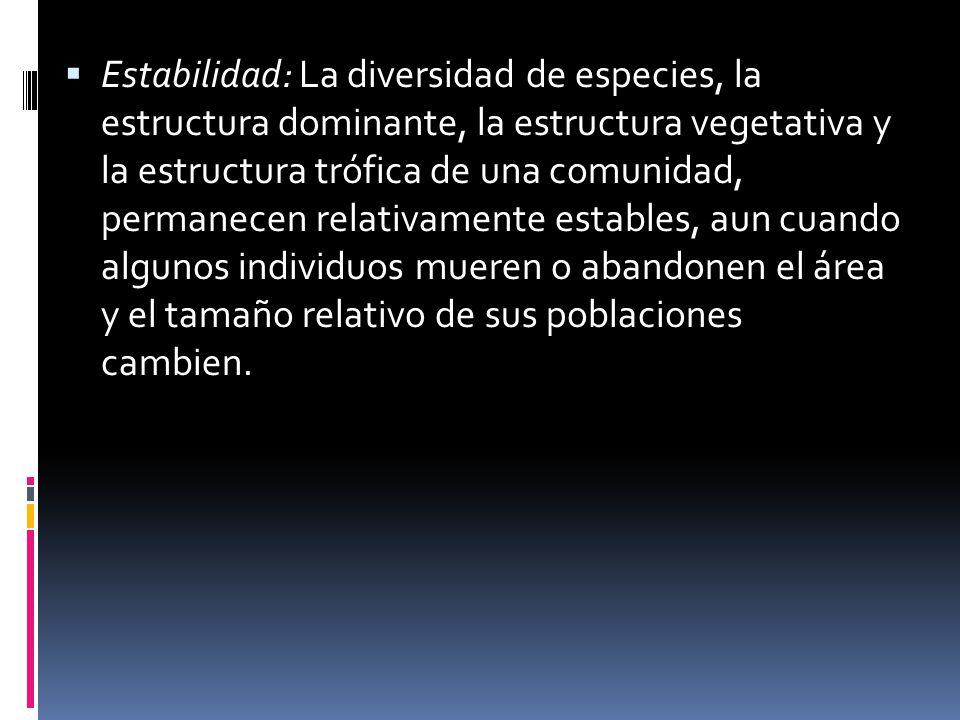 Estabilidad: La diversidad de especies, la estructura dominante, la estructura vegetativa y la estructura trófica de una comunidad, permanecen relativamente estables, aun cuando algunos individuos mueren o abandonen el área y el tamaño relativo de sus poblaciones cambien.