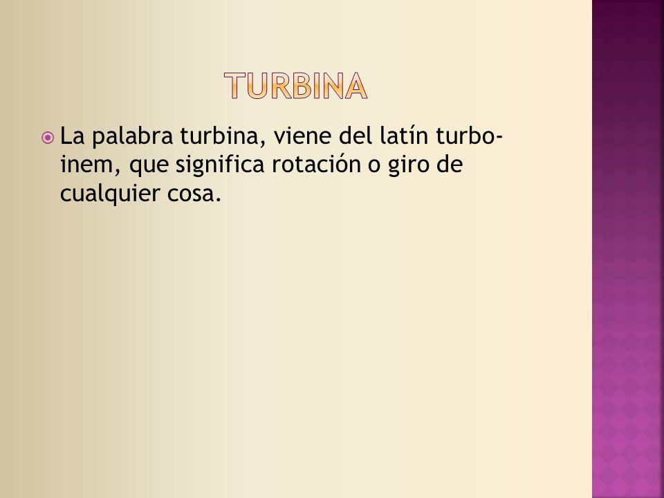 La palabra turbina, viene del latín turbo- inem, que significa rotación o giro de cualquier cosa.