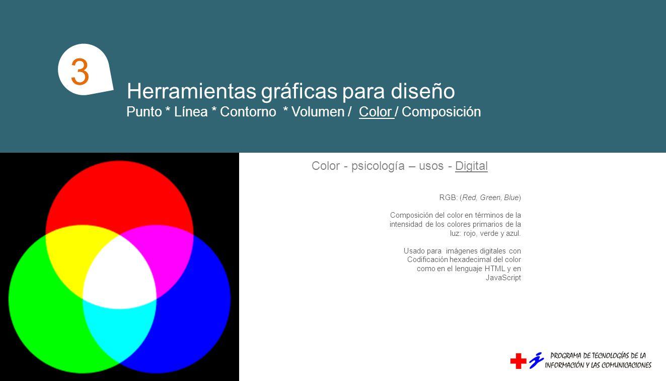 Herramientas gráficas para diseño Punto * Línea * Contorno * Volumen / Color / Composición 1 3 Color - psicología – usos - Digital RGB: (Red, Green, Blue) Composición del color en términos de la intensidad de los colores primarios de la luz: rojo, verde y azul.