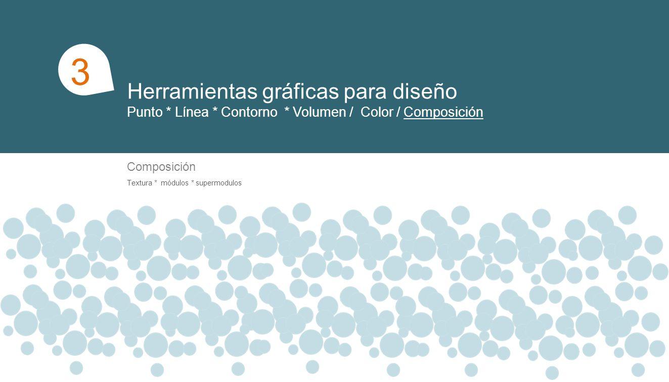 Herramientas gráficas para diseño Punto * Línea * Contorno * Volumen / Color / Composición 1 3 Composición Textura * módulos * supermodulos