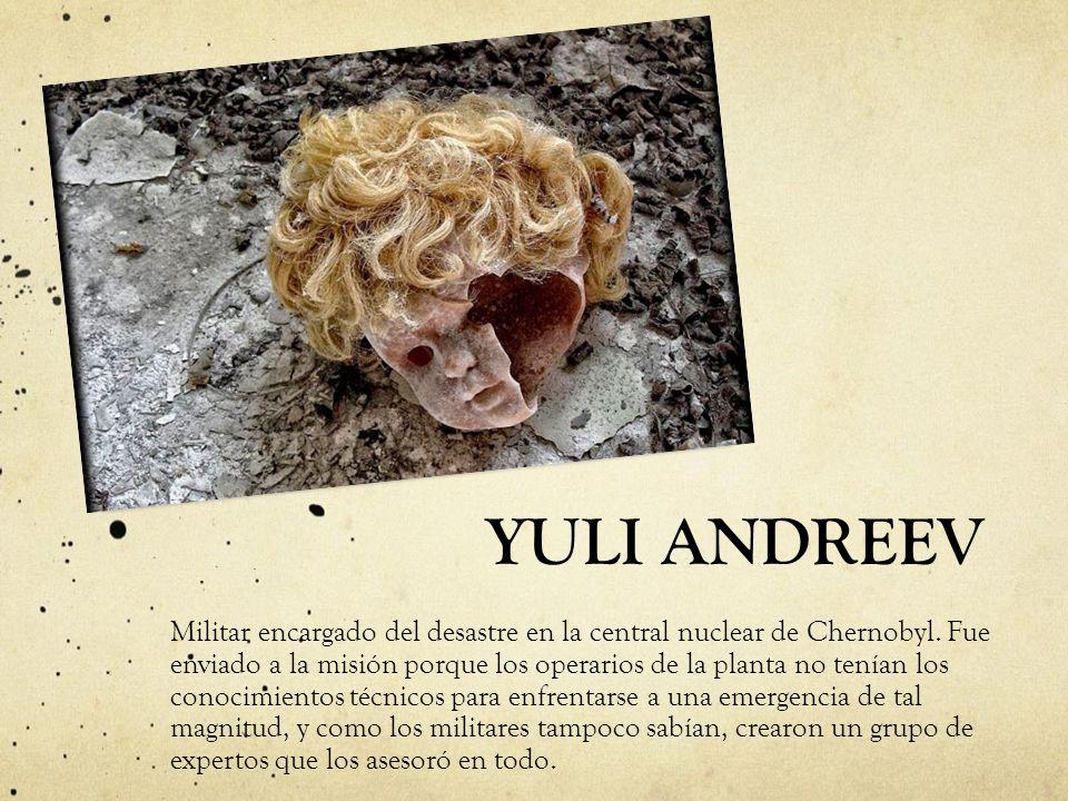 YULI ANDREEV Militar encargado del desastre en la central nuclear de Chernobyl. Fue enviado a la misión porque los operarios de la planta no tenían lo