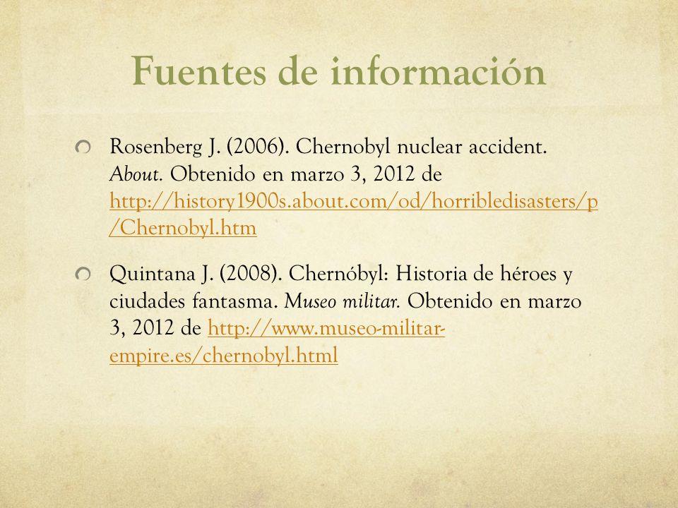 Fuentes de información Rosenberg J. (2006). Chernobyl nuclear accident. About. Obtenido en marzo 3, 2012 de http://history1900s.about.com/od/horribled