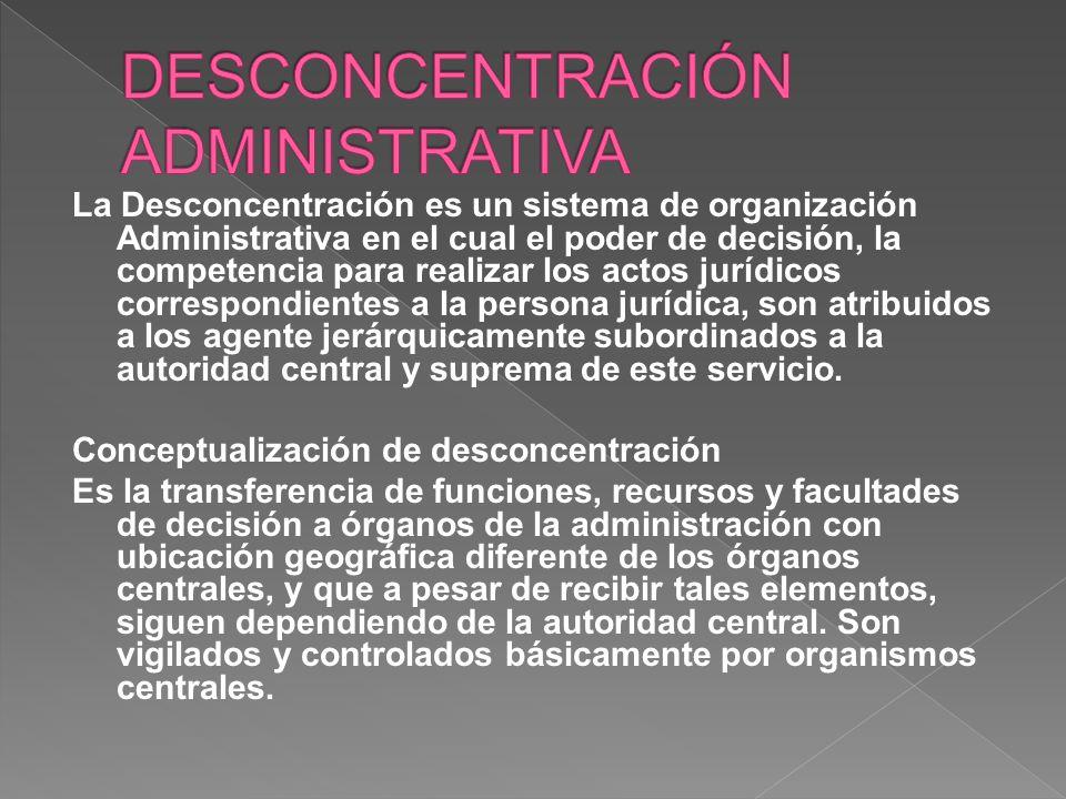 La Desconcentración, consiste en la delegación de facultades de la organización central en beneficio de órganos internos de la misma, o de órganos externos, pero que en todos los casos quedan sujetos al poder jerárquico de la autoridad central.