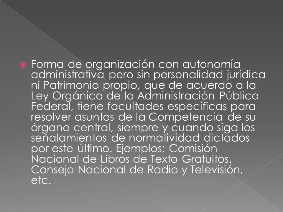 Forma de organización con autonomía administrativa pero sin personalidad jurídica ni Patrimonio propio, que de acuerdo a la Ley Orgánica de la Adminis