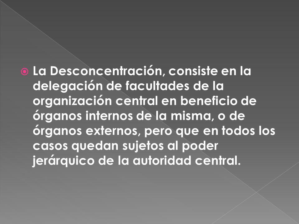 La Desconcentración, consiste en la delegación de facultades de la organización central en beneficio de órganos internos de la misma, o de órganos ext