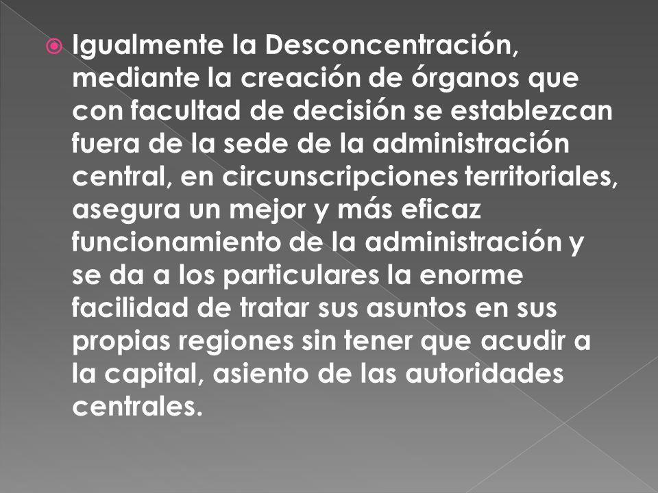 Igualmente la Desconcentración, mediante la creación de órganos que con facultad de decisión se establezcan fuera de la sede de la administración cent