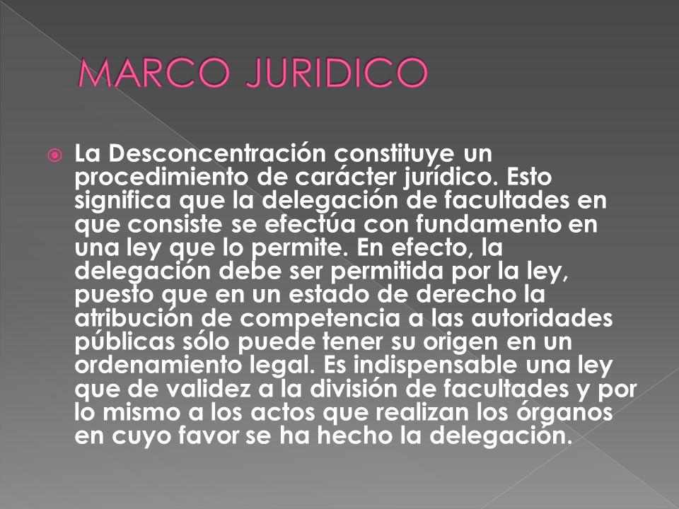 La Desconcentración constituye un procedimiento de carácter jurídico. Esto significa que la delegación de facultades en que consiste se efectúa con fu