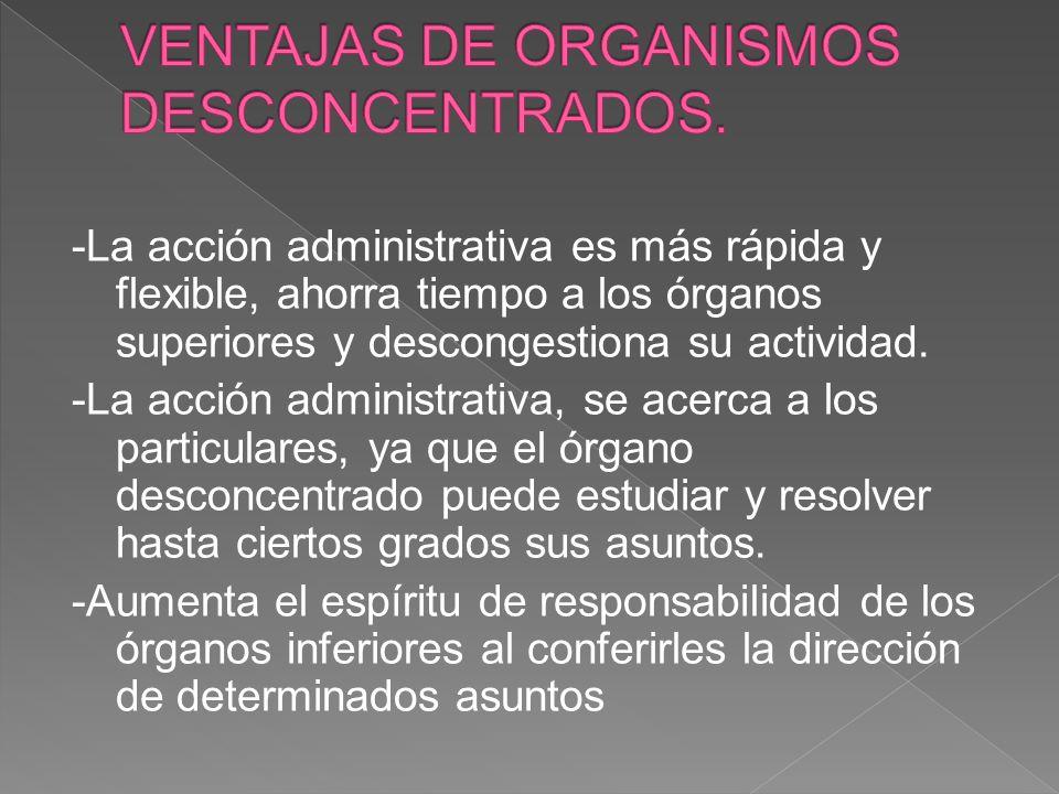 -La acción administrativa es más rápida y flexible, ahorra tiempo a los órganos superiores y descongestiona su actividad. -La acción administrativa, s