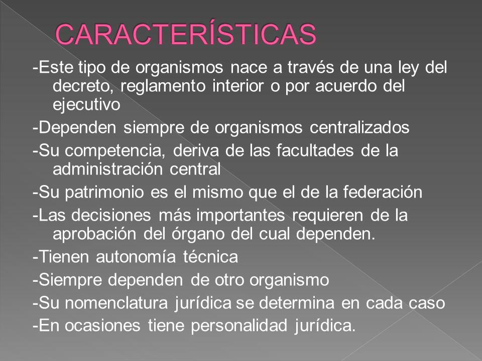 -Este tipo de organismos nace a través de una ley del decreto, reglamento interior o por acuerdo del ejecutivo -Dependen siempre de organismos central