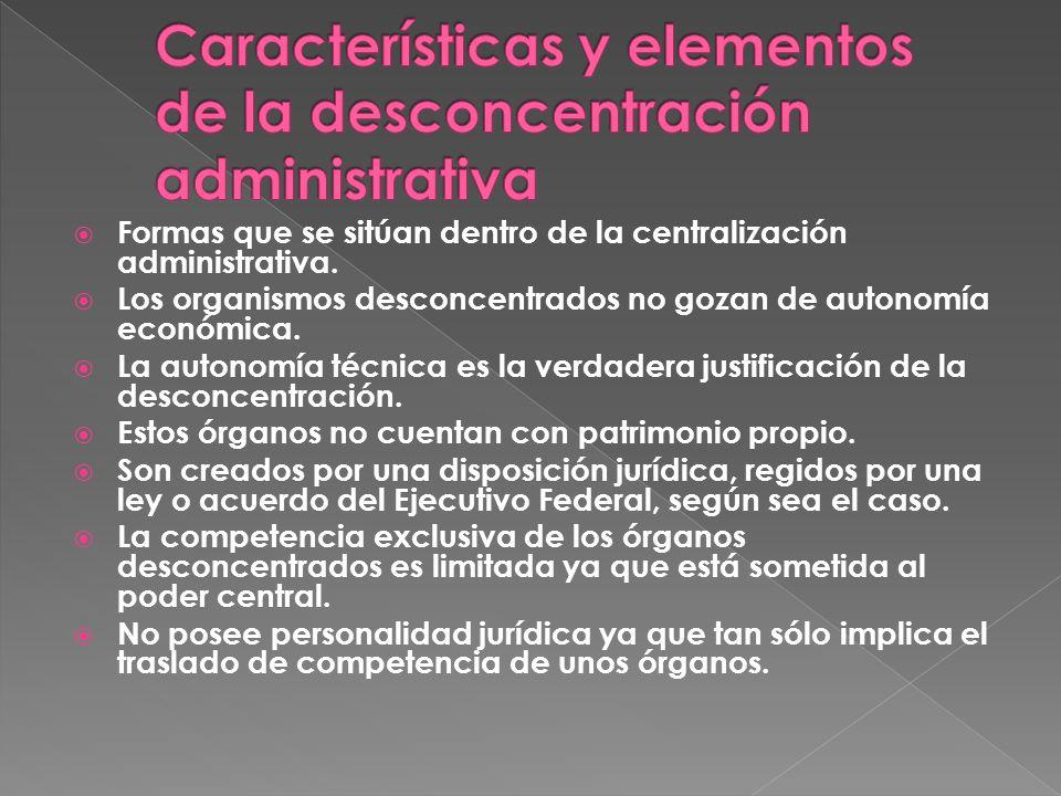 Formas que se sitúan dentro de la centralización administrativa. Los organismos desconcentrados no gozan de autonomía económica. La autonomía técnica