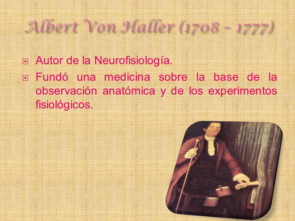Autor de la Neurofisiología. Fundó una medicina sobre la base de la observación anatómica y de los experimentos fisiológicos.