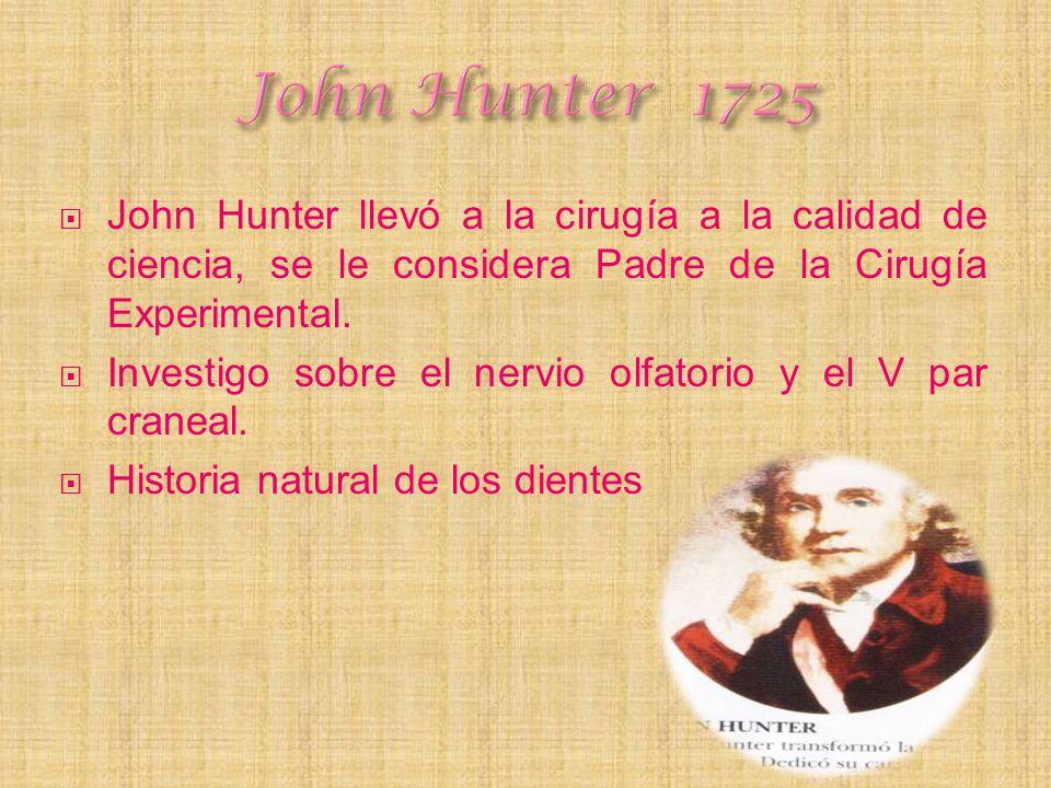John Hunter llevó a la cirugía a la calidad de ciencia, se le considera Padre de la Cirugía Experimental. Investigo sobre el nervio olfatorio y el V p