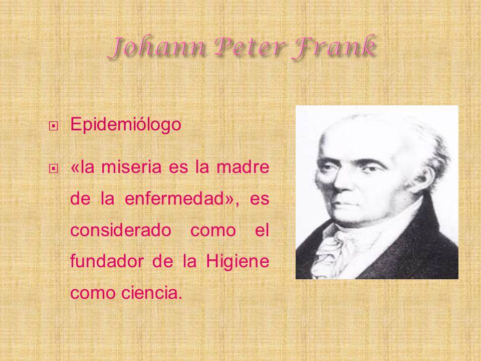 Epidemiólogo «la miseria es la madre de la enfermedad», es considerado como el fundador de la Higiene como ciencia.
