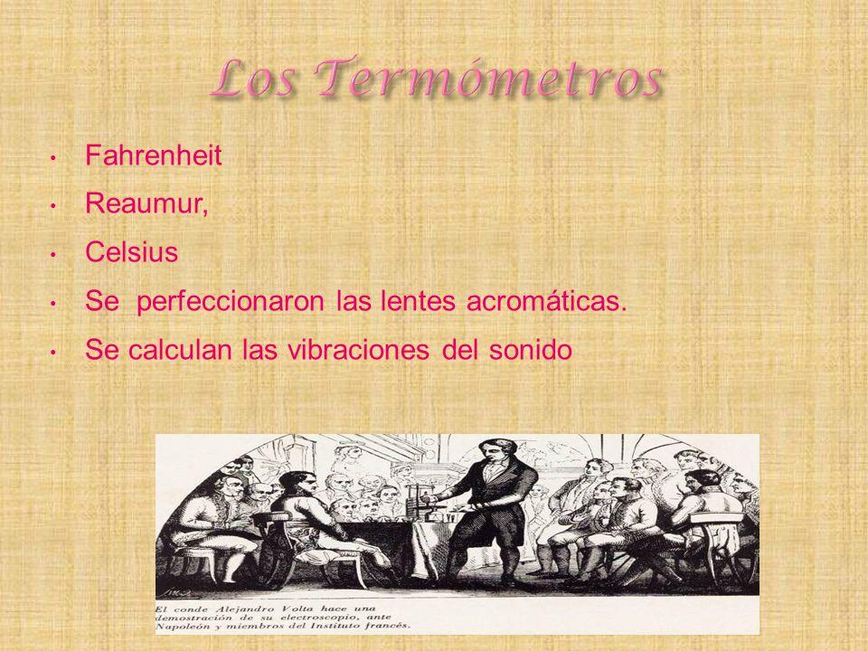 Fahrenheit Reaumur, Celsius Se perfeccionaron las lentes acromáticas. Se calculan las vibraciones del sonido