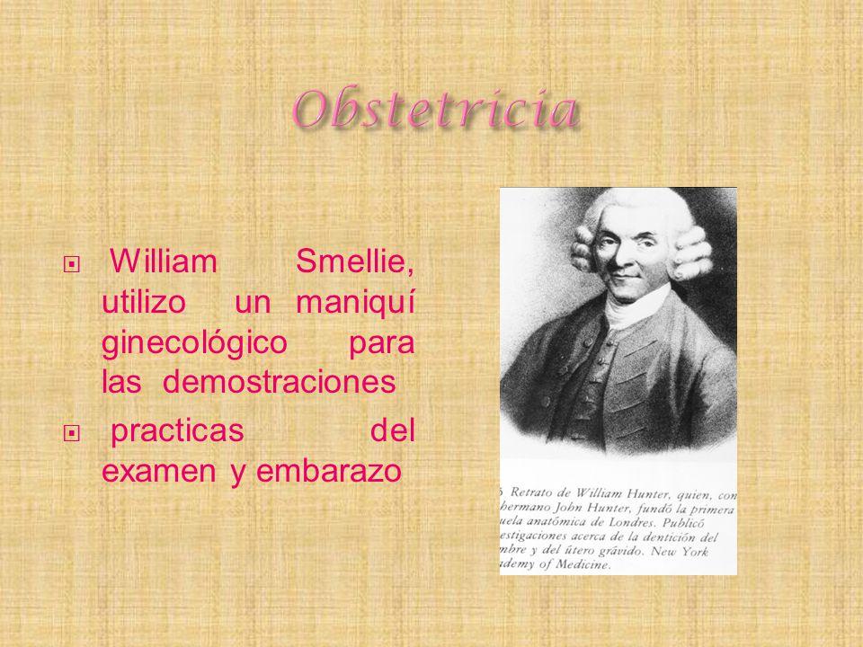 William Smellie, utilizo un maniquí ginecológico para las demostraciones practicas del examen y embarazo